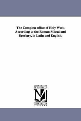 The Complete Office of Holy Week According to the Roman Missal and Breviary, in Latin and English. (Paperback): Church Liturgy...
