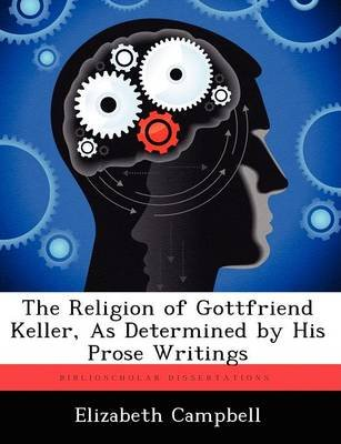 The Religion of Gottfriend Keller, as Determined by His Prose Writings (Paperback): Elizabeth Campbell