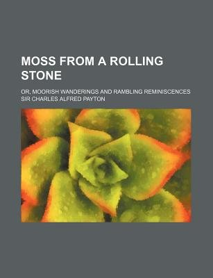Moss from a Rolling Stone; Or, Moorish Wanderings and Rambling Reminiscences (Paperback): Charles Alfred Payton