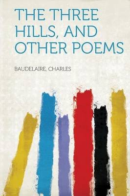 The Three Hills, and Other Poems (Paperback): Baudelaire Charles