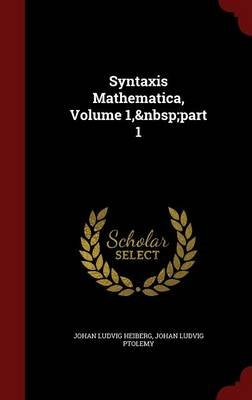 Syntaxis Mathematica, Volume 1, Part 1 (Hardcover): Johan Ludvig Heiberg, Johan Ludvig Ptolemy