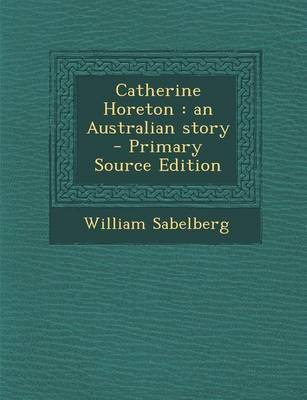 Catherine Horeton - An Australian Story (Paperback): William Sabelberg