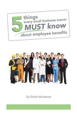 5 Things Every Small Business Owner Must Know About Employee Benefits (Paperback): Michael Ashley