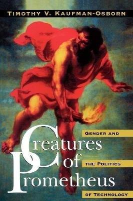 Creatures of Prometheus - Gender and the Politics of Technology (Paperback, New): Timothy V. Kaufman-Osborn