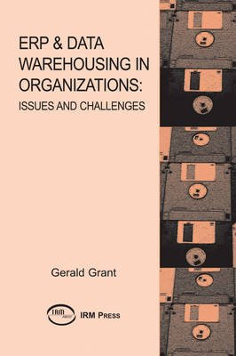 ERP & Data Warehousing in Organizations: Issues and Challenges (Electronic book text): Gerald G Grant