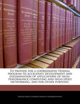 To Provide for a Coordinated Federal Program to Accelerate Development and Dissemination of Applications of High-Performance...
