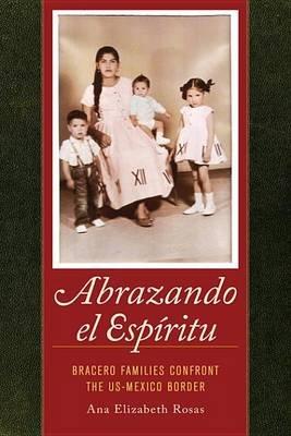 Abrazando El Espiritu - Bracero Families Confront the Us-Mexico Border (Electronic book text): Ana Elizabeth Dr Rosas