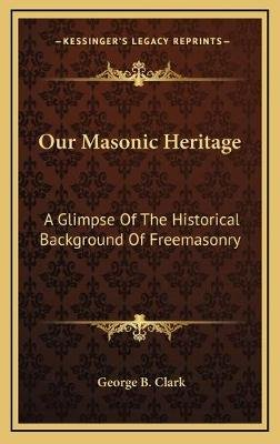 Our Masonic Heritage - A Glimpse of the Historical Background of Freemasonry (Hardcover): George B. Clark
