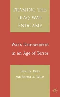 Framing the Iraq War Endgame (Electronic book text): Erika G. King, Robert A. Wells