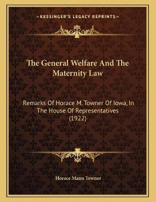 The General Welfare and the Maternity Law - Remarks of Horace M. Towner of Iowa, in the House of Representatives (1922)...