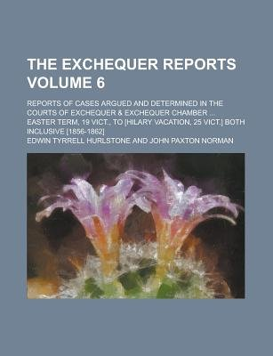 The Exchequer Reports; Reports of Cases Argued and Determined in the Courts of Exchequer & Exchequer Chamber ... Easter Term,...