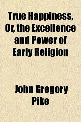 True Happiness, Or, the Excellence and Power of Early Religion (Paperback): John Gregory Pike
