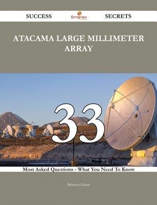 Atacama Large Millimeter Array 33 Success Secrets - 33 Most Asked Questions on Atacama Large Millimeter Array - What You Need...