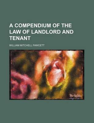 A Compendium of the Law of Landlord and Tenant (Paperback): William Mitchell Fawcett