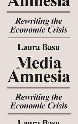 Media Amnesia - Rewriting the Economic Crisis (Electronic book text): Laura Basu