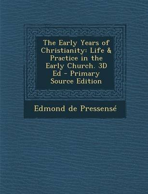 The Early Years of Christianity - Life & Practice in the Early Church. 3D Ed (Paperback, Primary Source): Edmond de Pressense