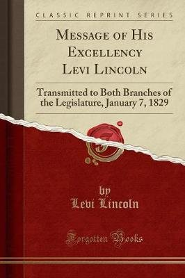 Message of His Excellency Levi Lincoln - Transmitted to Both Branches of the Legislature, January 7, 1829 (Classic Reprint)...