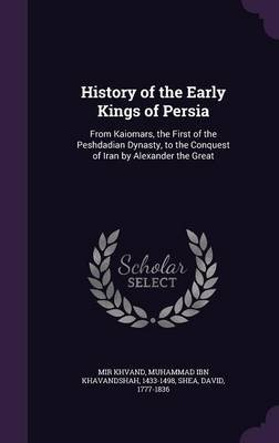 History of the Early Kings of Persia - From Kaiomars, the First of the Peshdadian Dynasty, to the Conquest of Iran by Alexander...