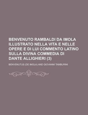 Benvenuto Rambaldi Da Imola Illustrato Nella Vita E Nelle Opere E Di Lui Commento Latino Sulla Divina Commedia Di Dante...