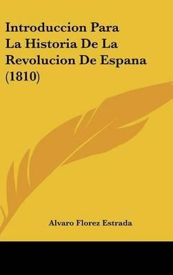Introduccion Para La Historia de La Revolucion de Espana (1810) (English, Spanish, Hardcover): Alvaro Florez Estrada