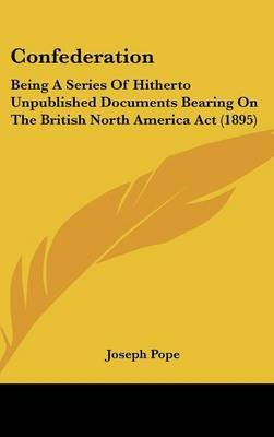 Confederation - Being a Series of Hitherto Unpublished Documents Bearing on the British North America ACT (1895) (Hardcover):...