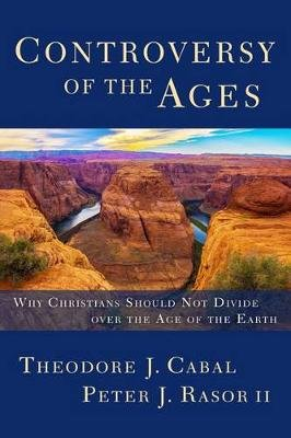 Controversy of the Ages - Why Christians Should Not Divide Over the Age of the Earth (Paperback): Theodore Cabal, Peter Rasor II