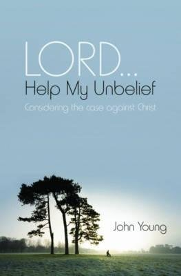 Lord... Help My Unbelief - Considering the Case Against Christ (Paperback, 2nd Revised edition): John Young, David Wilkinson