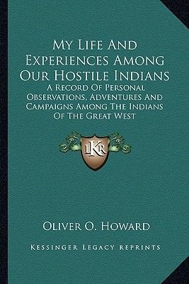 My Life and Experiences Among Our Hostile Indians - A Record of Personal Observations, Adventures and Campaigns Among the...