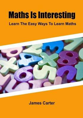 Maths Is Interesting - Learn the Easy Ways to Learn Maths (Paperback): James Carter