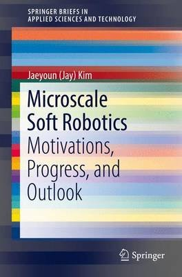 Microscale Soft Robotics - Motivations, Progress, and Outlook (Paperback, 1st ed. 2017): Jaeyoun (Jay) Kim