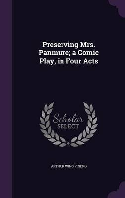 Preserving Mrs. Panmure; A Comic Play, in Four Acts (Hardcover): Arthur Wing Pinero