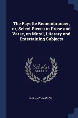 The Fayette Remembrancer, Or, Select Pieces in Prose and Verse, on Moral, Literary and Entertaining Subjects (Paperback):...