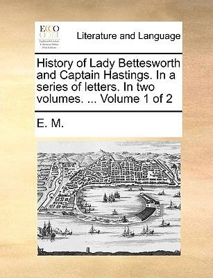 History of Lady Bettesworth and Captain Hastings. in a Series of Letters. in Two Volumes. ... Volume 1 of 2 (Paperback): M E M