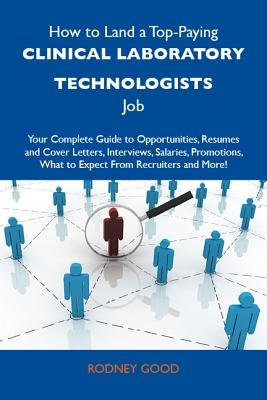 How to Land a Top-Paying Clinical Laboratory Technologists Job: Your Complete Guide to Opportunities, Resumes and Cover...