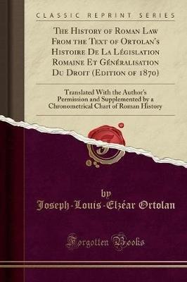 The History of Roman Law from the Text of Ortolan's Histoire de la Legislation Romaine Et Generalisation Du Droit (Edition...