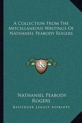 A Collection from the Miscellaneous Writings of Nathaniel Peabody Rogers (Paperback): Nathaniel Peabody Rogers