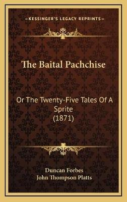 The Baital Pachchise the Baital Pachchise - Or the Twenty-Five Tales of a Sprite (1871) or the Twenty-Five Tales of a Sprite...