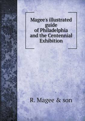 Magee's Illustrated Guide of Philadelphia and the Centennial Exhibition (Paperback): R. Magee &. Son
