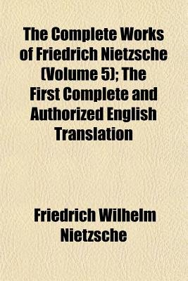 The Complete Works of Friedrich Nietzsche (Volume 5); The First Complete and Authorized English Translation (Paperback):...