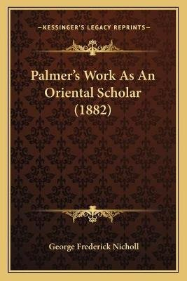 Palmer's Work as an Oriental Scholar (1882) (Paperback): George Frederick Nicholl