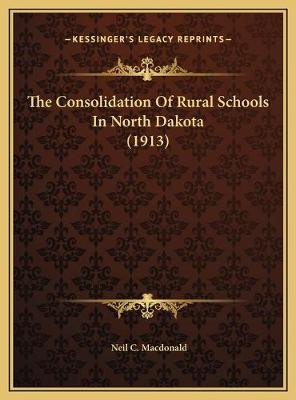 The Consolidation of Rural Schools in North Dakota (1913) the Consolidation of Rural Schools in North Dakota (1913)...