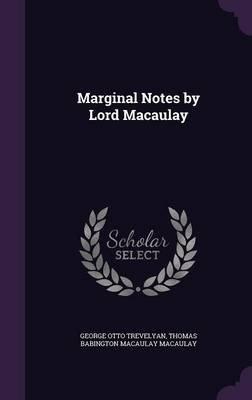 Marginal Notes by Lord Macaulay (Hardcover): George Otto Trevelyan, Thomas Babington Macaulay