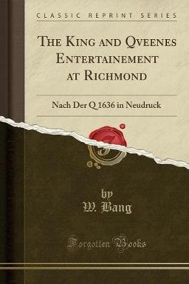 The King and Qveenes Entertainement at Richmond - Nach Der Q 1636 in Neudruck (Classic Reprint) (Paperback): W. Bang