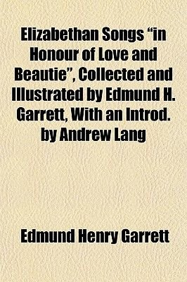 """Elizabethan Songs """"In Honour of Love and Beautie,"""" Collected and Illustrated by Edmund H. Garrett, with an Introd. by Andrew..."""