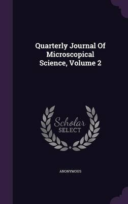 Quarterly Journal of Microscopical Science, Volume 2 (Hardcover): Anonymous