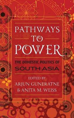Pathways to Power - The Domestic Politics of South Asia (Hardcover, New): Arjun Guneratne, Anita M. Weiss
