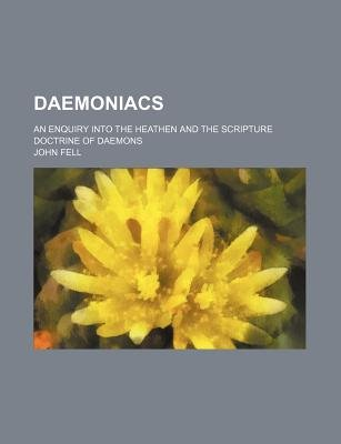Daemoniacs; An Enquiry Into the Heathen and the Scripture Doctrine of Daemons (Paperback): John Fell