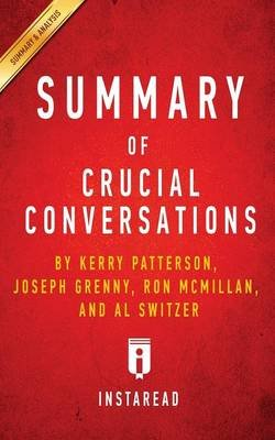 Summary of Crucial Conversations - By Kerry Patterson, Joseph Grenny, Ron McMillan, and Al Switzer - Includes Analysis...