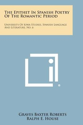 The Epithet in Spanish Poetry of the Romantic Period - University of Iowa Studies, Spanish Language and Literature, No. 6...