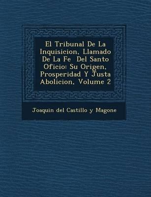El Tribunal de La Inquisicion, Llamado de La Fe del Santo Oficio - Su Origen, Prosperidad y Justa Abolicion, Volume 2 (Spanish,...